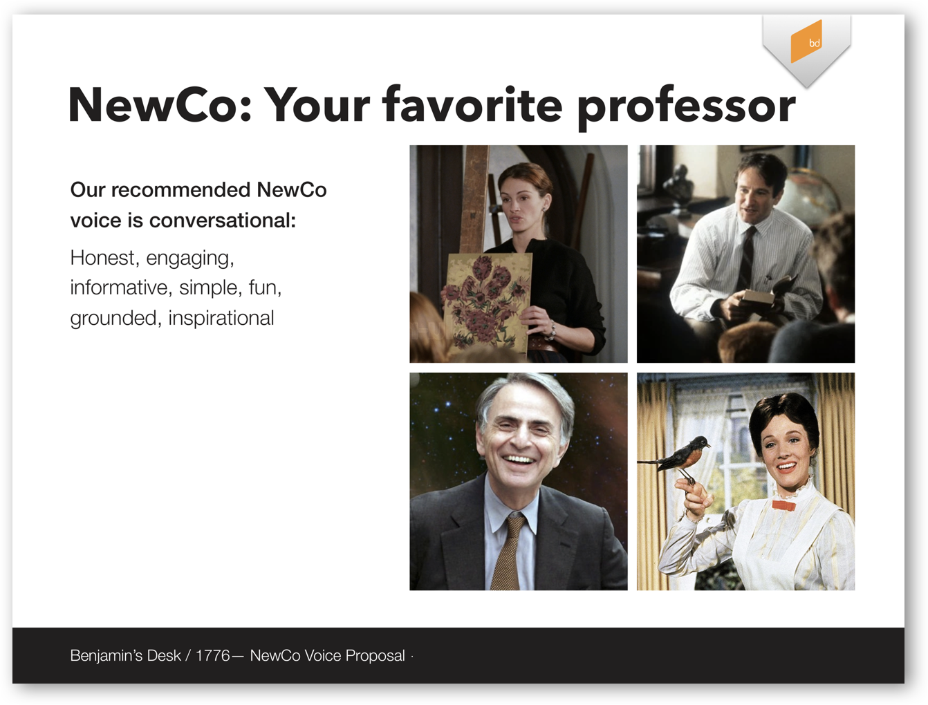"Screenshot of a Keynote slide that reads ""NewCo: Your favorite professor. Our recommended NewCo voice is conversational: honest, engaging, informative, simple, fun, grounded, inspirational."" There are four pictures as well: Julia Roberts in Mona Lisa Smile, Robin Williams in Dead Poets' Society, Julie Andrews in Mary Poppins, and Carl Sagan. A banner along the bottom of the page identifies the keynote as a presentation called ""Benjamin's Desk / 1776 - NewCo Voice Proposal"""