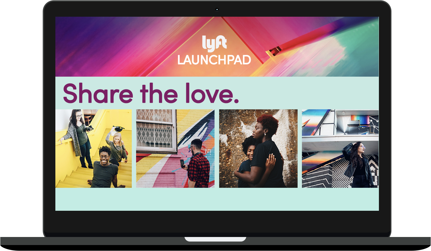 "Macbook mockup. A graphic fills the screen. It reads, ""Lyft Launchpad. Share the love."" It features photographs of various people spending time with one another, taking photos of murals, hugging their children, and posing in front of brightly colored artwork."